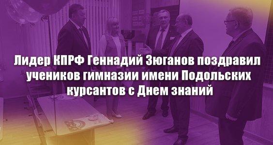 Лидер КПРФ Геннадий Зюганов поздравил учеников гимназии имени Подольских курсантов с Днем знаний